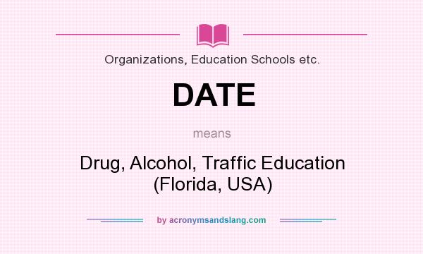 What does DATE mean? It stands for Drug, Alcohol, Traffic Education (Florida, USA)
