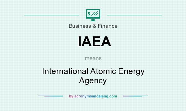 What does IAEA mean? It stands for International Atomic Energy Agency