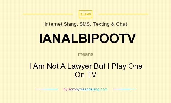 What does IANALBIPOOTV mean? It stands for I Am Not A Lawyer But I Play One On TV
