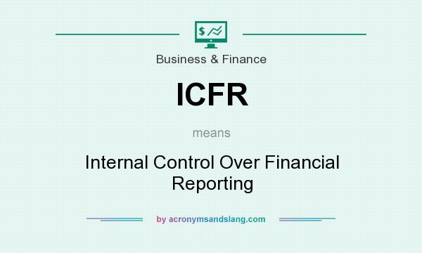 What does ICFR mean? It stands for Internal Control Over Financial Reporting