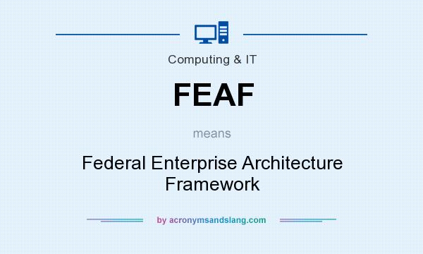 What does FEAF mean? It stands for Federal Enterprise Architecture Framework