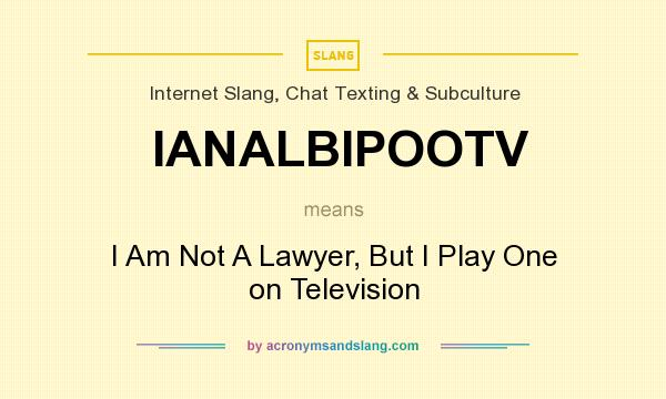 What does IANALBIPOOTV mean? It stands for I Am Not A Lawyer, But I Play One on Television