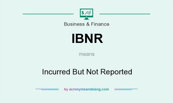 What does IBNR mean? It stands for Incurred But Not Reported