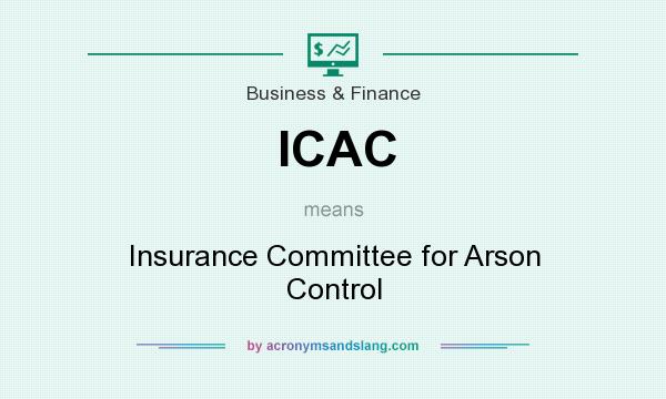 What does ICAC mean? It stands for Insurance Committee for Arson Control
