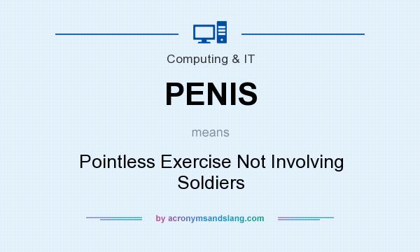 What does PENIS mean? It stands for Pointless Exercise Not Involving Soldiers