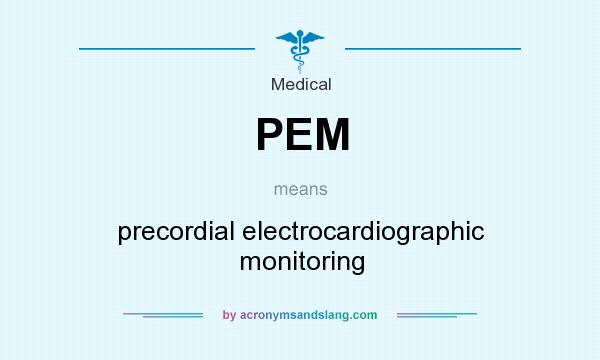 What does PEM mean? It stands for precordial electrocardiographic monitoring