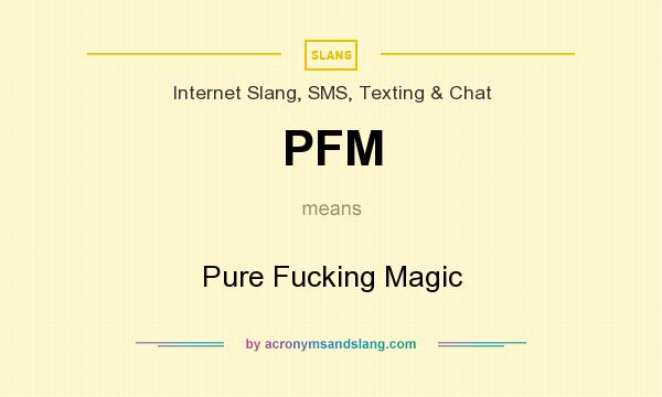 What does PFM mean? It stands for Pure Fucking Magic