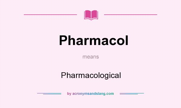 What does Pharmacol mean? It stands for Pharmacological