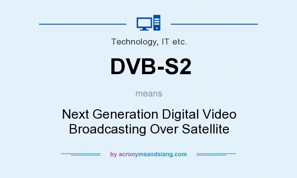 What does DVB-S2 mean? It stands for Next Generation Digital Video Broadcasting Over Satellite