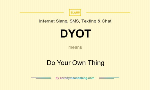 What does DYOT mean? It stands for Do Your Own Thing