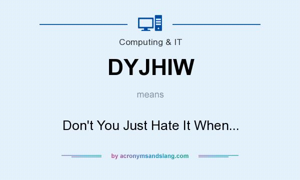 What does DYJHIW mean? It stands for Don`t You Just Hate It When...