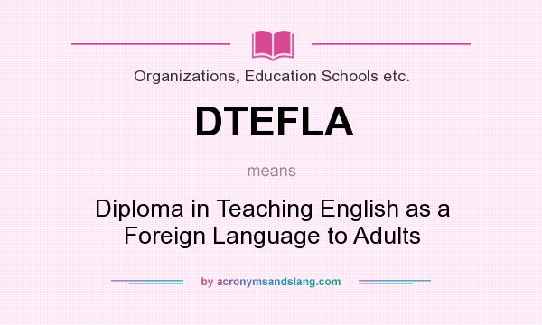What does DTEFLA mean? It stands for Diploma in Teaching English as a Foreign Language to Adults