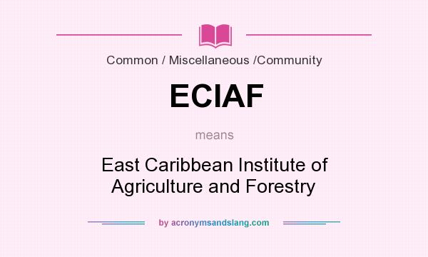 What does ECIAF mean? It stands for East Caribbean Institute of Agriculture and Forestry