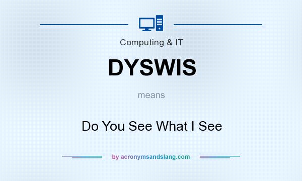 What does DYSWIS mean? It stands for Do You See What I See