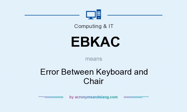 What does EBKAC mean? It stands for Error Between Keyboard and Chair