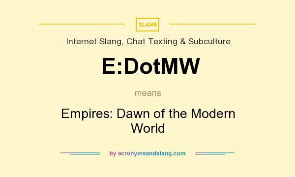 What does E:DotMW mean? It stands for Empires: Dawn of the Modern World