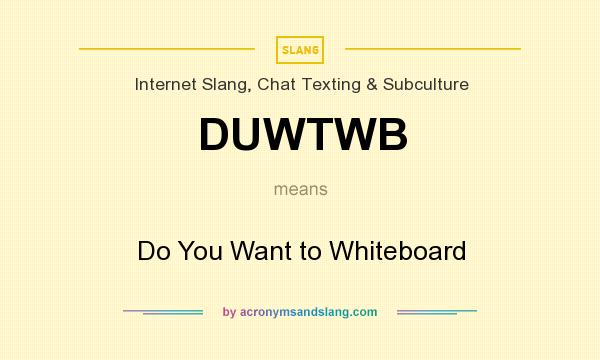 What does DUWTWB mean? It stands for Do You Want to Whiteboard