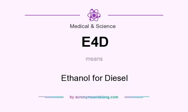 What does E4D mean? It stands for Ethanol for Diesel