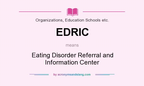 What does EDRIC mean? It stands for Eating Disorder Referral and Information Center
