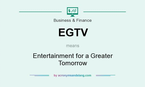 What does EGTV mean? It stands for Entertainment for a Greater Tomorrow