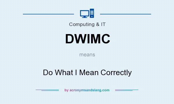 What does DWIMC mean? It stands for Do What I Mean Correctly