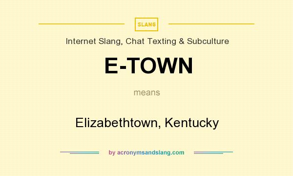 What does E-TOWN mean? It stands for Elizabethtown, Kentucky