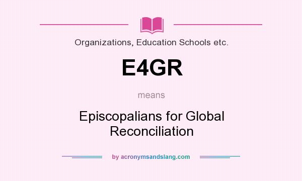 What does E4GR mean? It stands for Episcopalians for Global Reconciliation