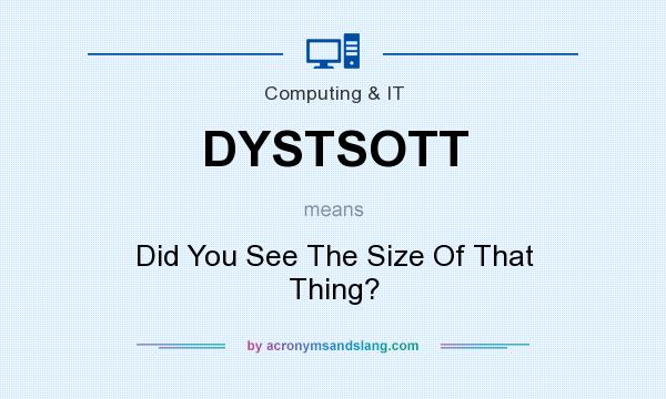 What does DYSTSOTT mean? It stands for Did You See The Size Of That Thing?