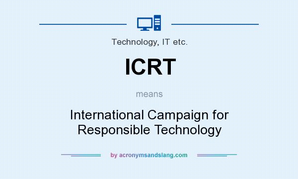 What does ICRT mean? It stands for International Campaign for Responsible Technology