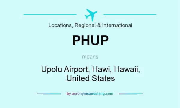 What does PHUP mean? It stands for Upolu Airport, Hawi, Hawaii, United States