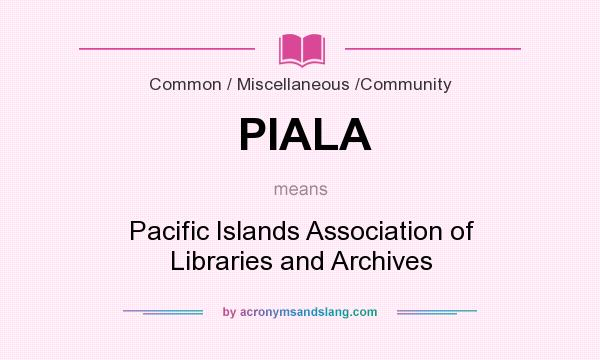 What does PIALA mean? It stands for Pacific Islands Association of Libraries and Archives