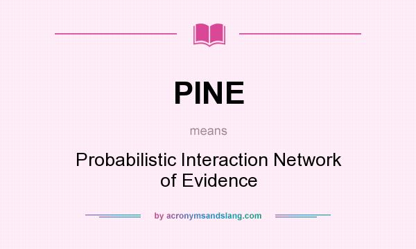 What does PINE mean? It stands for Probabilistic Interaction Network of Evidence