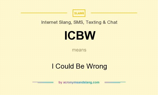 What does ICBW mean? It stands for I Could Be Wrong