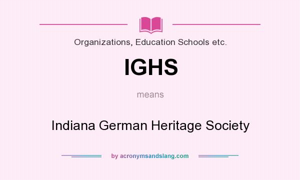 What does IGHS mean? It stands for Indiana German Heritage Society