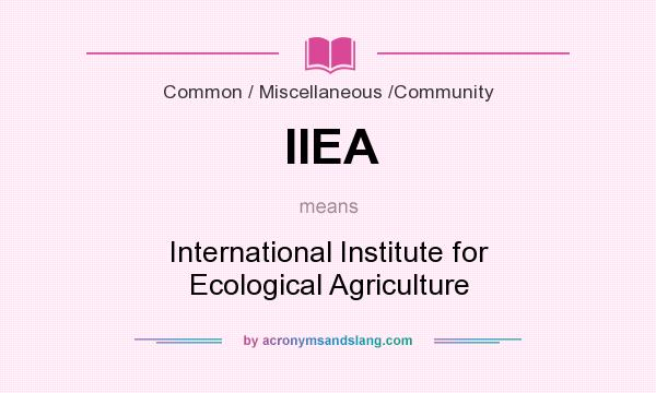 What does IIEA mean? It stands for International Institute for Ecological Agriculture