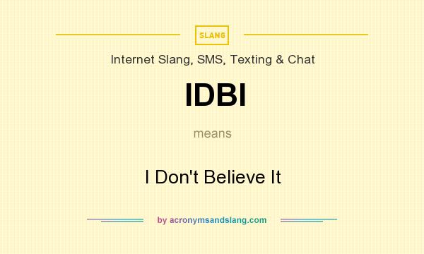 What does IDBI mean? It stands for I Don`t Believe It