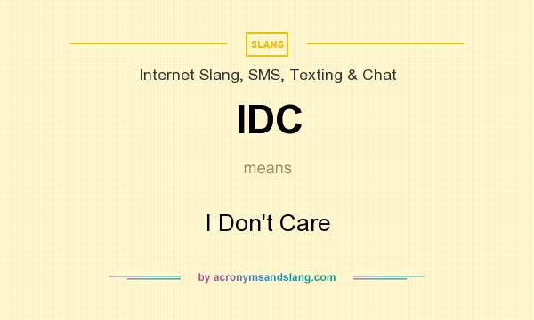 What does IDC mean? It stands for I Don`t Care