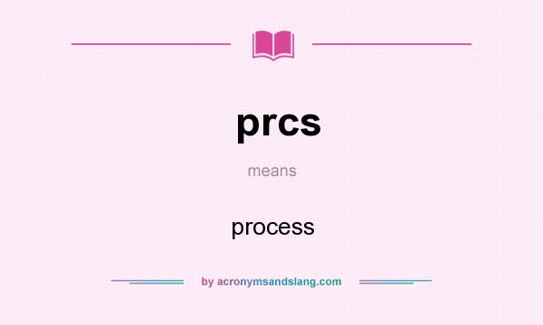 What does prcs mean? It stands for process