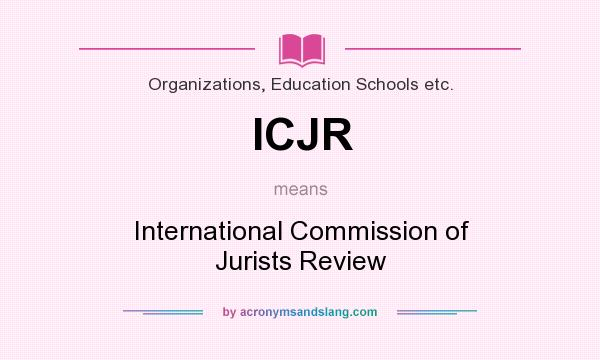What does ICJR mean? It stands for International Commission of Jurists Review