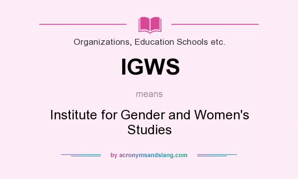 What does IGWS mean? It stands for Institute for Gender and Women`s Studies