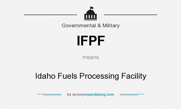 What does IFPF mean? It stands for Idaho Fuels Processing Facility