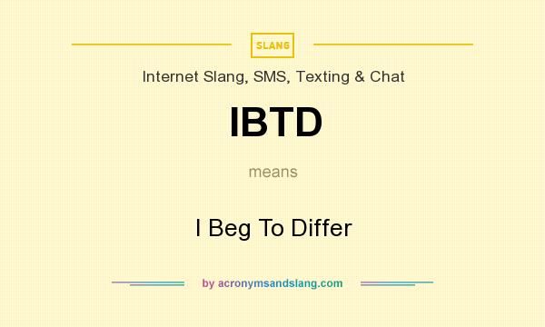 What does IBTD mean? It stands for I Beg To Differ