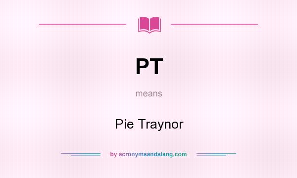 What does PT mean? It stands for Pie Traynor
