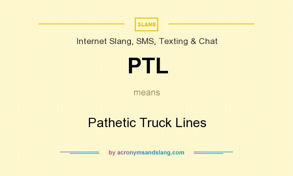 What does PTL mean? It stands for Pathetic Truck Lines