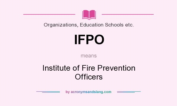 What does IFPO mean? It stands for Institute of Fire Prevention Officers