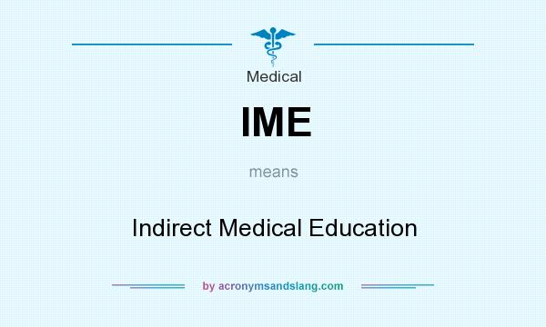 What does IME mean? It stands for Indirect Medical Education