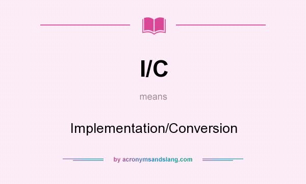 What does I/C mean? It stands for Implementation/Conversion