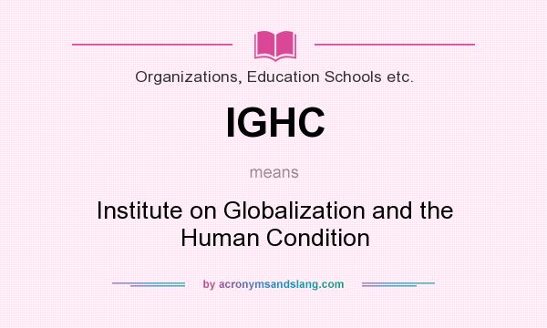 What does IGHC mean? It stands for Institute on Globalization and the Human Condition