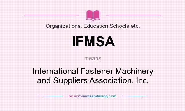 What does IFMSA mean? It stands for International Fastener Machinery and Suppliers Association, Inc.