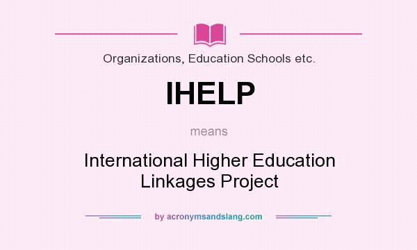 What does IHELP mean? It stands for International Higher Education Linkages Project
